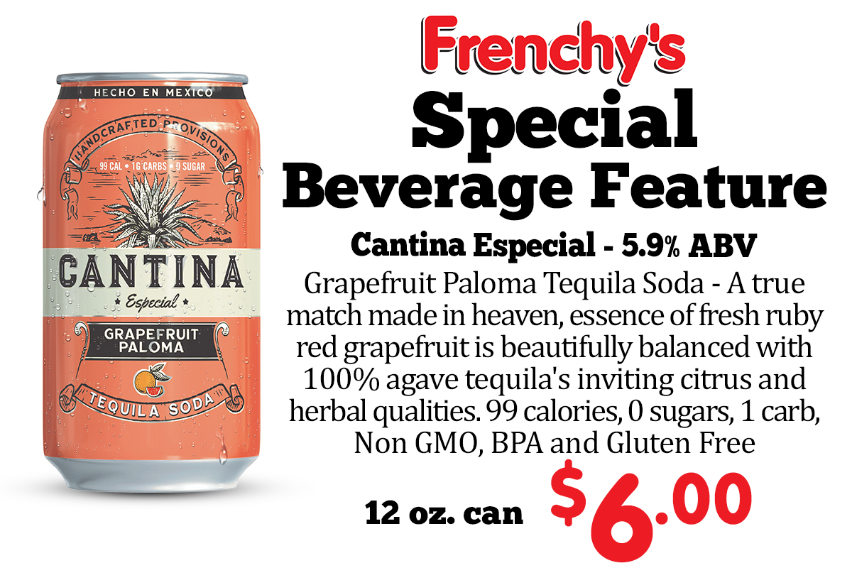 Special Beverage Feature Cantina Especial Grapefruit Paloma Tequila Soda 5.6% ABV - A true match made in heaven, essence of fresh ruby red grapefruit is beautifully balanced with 100% agave tequila's inviting citrus and herbal qualities. 99 calories, 0 sugars, 1 carb, Non GMO, BPA and Gluten Free 12 oz. can $6.00